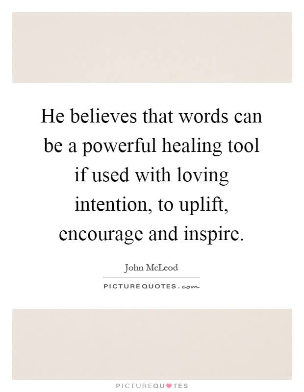 He believes that words can be a powerful healing tool if used with loving intention, to uplift, encourage and inspire Picture Quote #1