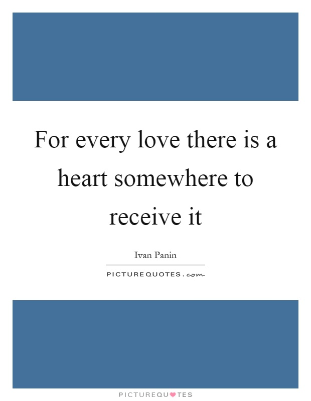 For every love there is a heart somewhere to receive it Picture Quote #1