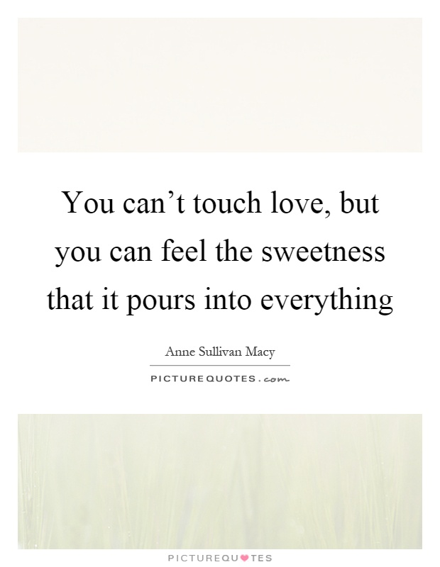 You can't touch love, but you can feel the sweetness that it pours into everything Picture Quote #1