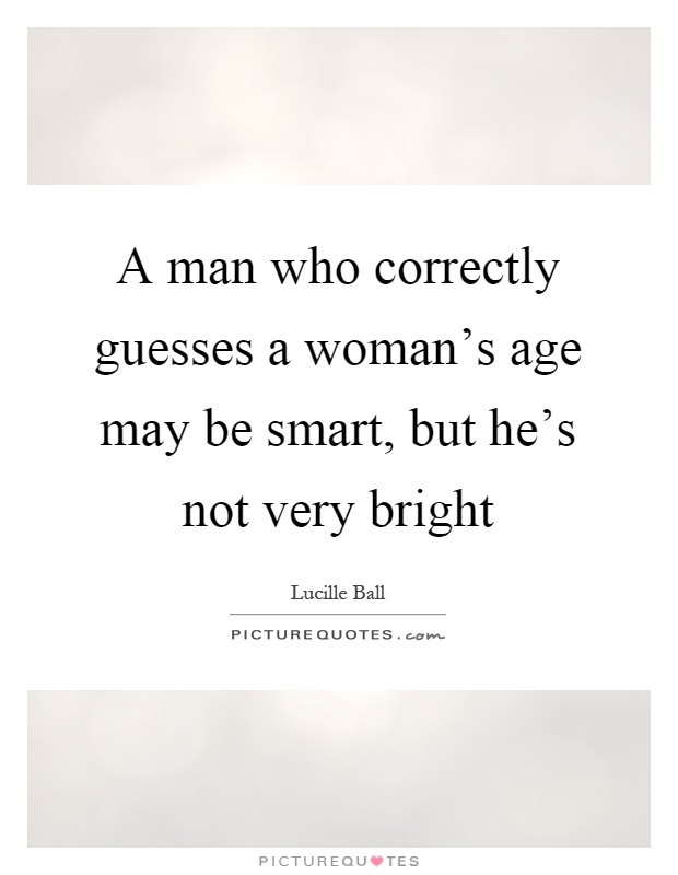 A man who correctly guesses a woman's age may be smart, but he's not very bright Picture Quote #1