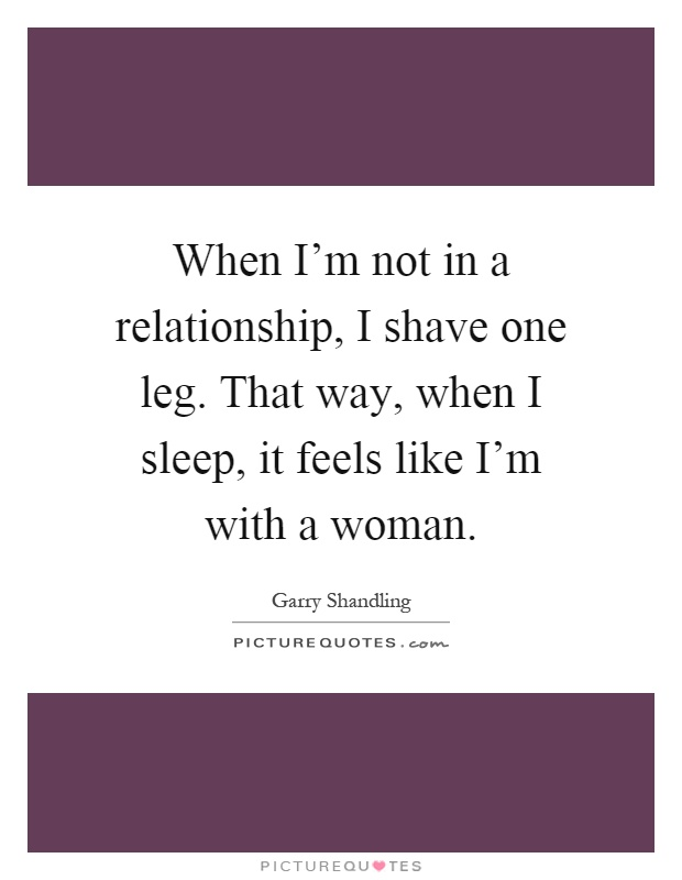 When I'm not in a relationship, I shave one leg. That way, when I sleep, it feels like I'm with a woman Picture Quote #1