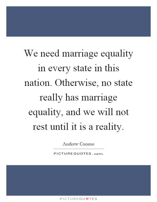 We need marriage equality in every state in this nation. Otherwise, no state really has marriage equality, and we will not rest until it is a reality Picture Quote #1