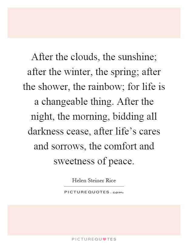 After the clouds, the sunshine; after the winter, the spring; after the shower, the rainbow; for life is a changeable thing. After the night, the morning, bidding all darkness cease, after life's cares and sorrows, the comfort and sweetness of peace Picture Quote #1