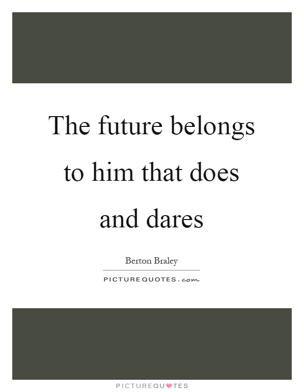 The future belongs to him that does and dares Picture Quote #1