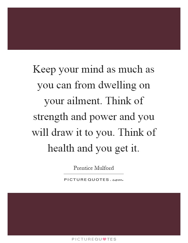 Keep your mind as much as you can from dwelling on your ailment. Think of strength and power and you will draw it to you. Think of health and you get it Picture Quote #1