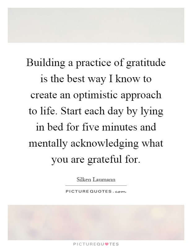 Building a practice of gratitude is the best way I know to create an optimistic approach to life. Start each day by lying in bed for five minutes and mentally acknowledging what you are grateful for Picture Quote #1