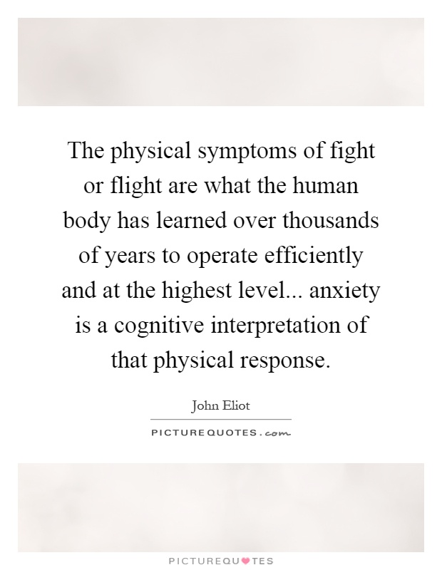 The physical symptoms of fight or flight are what the human body has learned over thousands of years to operate efficiently and at the highest level... anxiety is a cognitive interpretation of that physical response Picture Quote #1