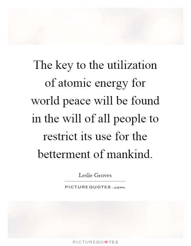 world peace quotes sayings world peace picture quotes page  the key to the utilization of atomic energy for world peace will be found in the