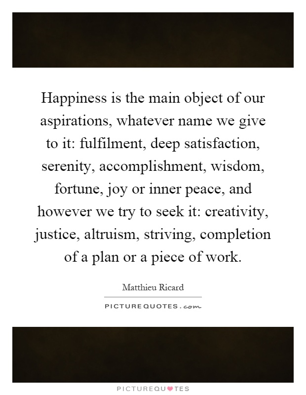 Happiness is the main object of our aspirations, whatever name we give to it: fulfilment, deep satisfaction, serenity, accomplishment, wisdom, fortune, joy or inner peace, and however we try to seek it: creativity, justice, altruism, striving, completion of a plan or a piece of work Picture Quote #1