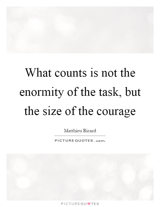 What counts is not the enormity of the task, but the size of the courage Picture Quote #1