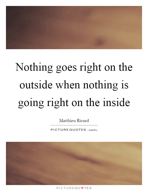 Nothing goes right on the outside when nothing is going right on the inside Picture Quote #1