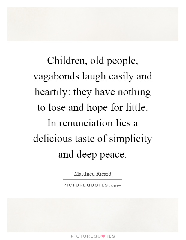 Children, old people, vagabonds laugh easily and heartily: they have nothing to lose and hope for little. In renunciation lies a delicious taste of simplicity and deep peace Picture Quote #1