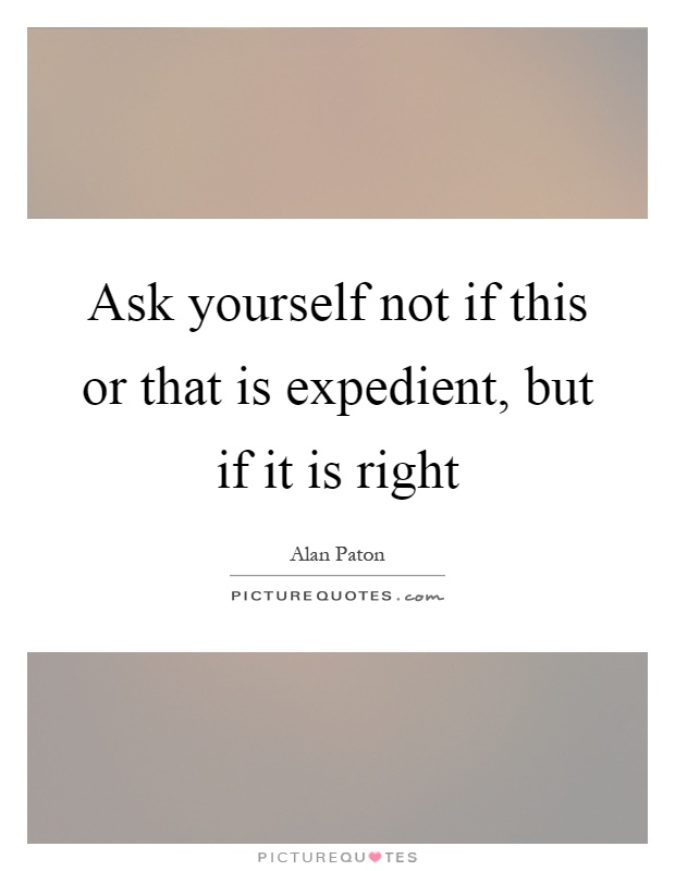 Ask yourself not if this or that is expedient, but if it is right Picture Quote #1
