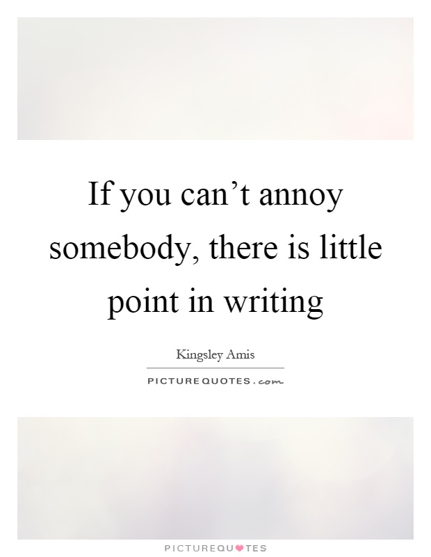 If you can't annoy somebody, there is little point in writing Picture Quote #1