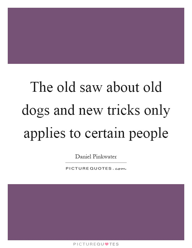 The old saw about old dogs and new tricks only applies to certain people Picture Quote #1