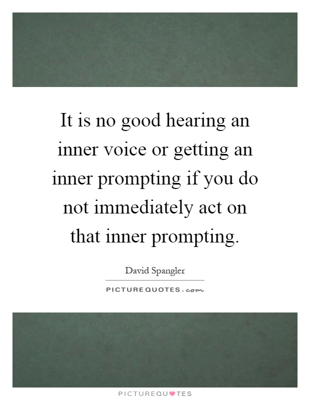 It is no good hearing an inner voice or getting an inner prompting if you do not immediately act on that inner prompting Picture Quote #1