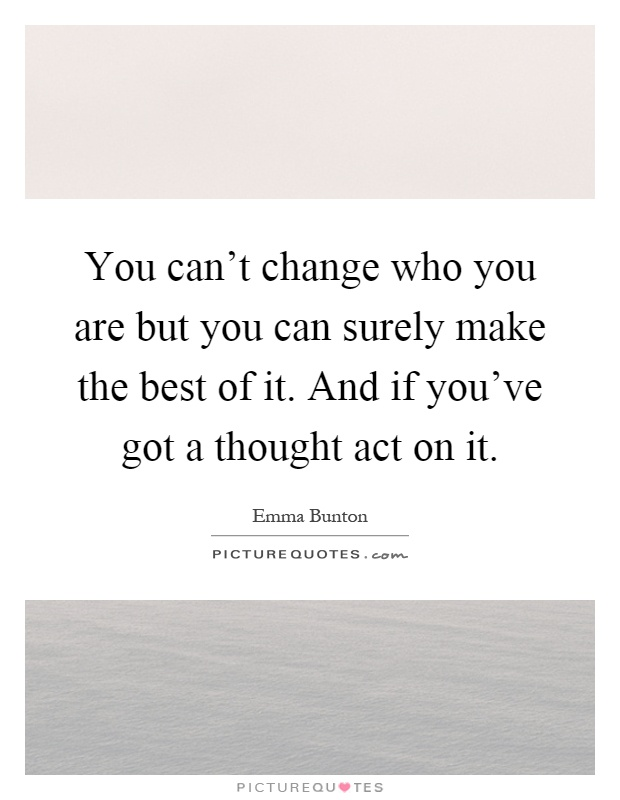 You can't change who you are but you can surely make the best of it. And if you've got a thought act on it Picture Quote #1