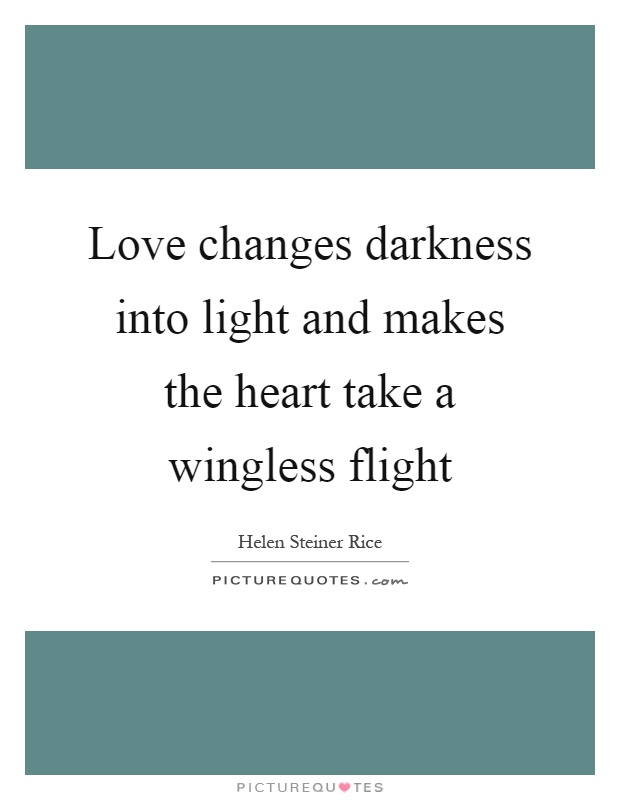 Love changes darkness into light and makes the heart take a wingless flight Picture Quote #1