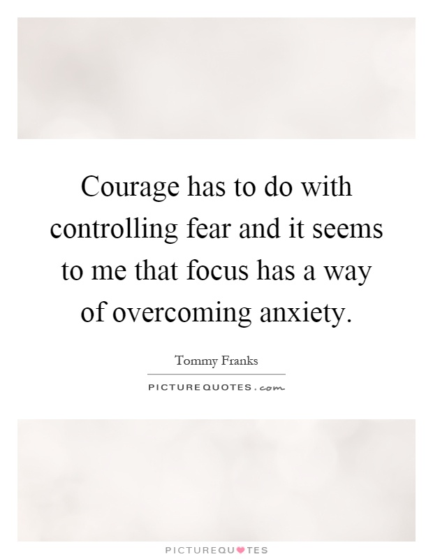 Courage has to do with controlling fear and it seems to me that focus has a way of overcoming anxiety Picture Quote #1