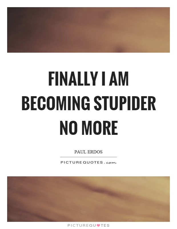 Finally I am becoming stupider no more Picture Quote #1