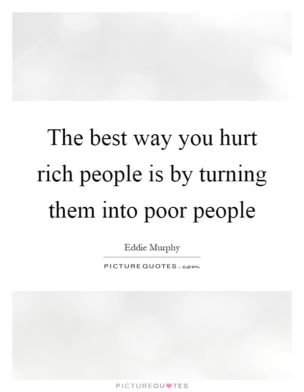 The best way you hurt rich people is by turning them into poor people Picture Quote #1