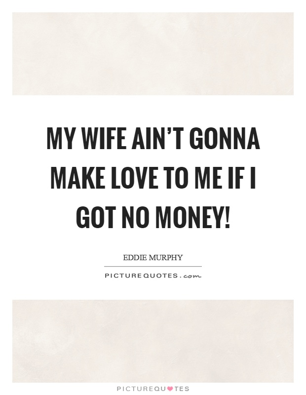 My wife ain't gonna make love to me if I got no money! Picture Quote #1