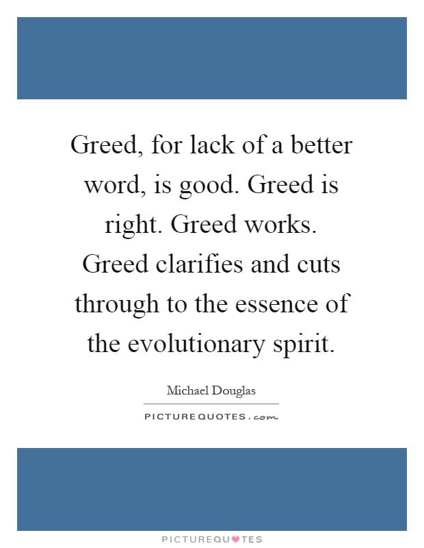 Greed, for lack of a better word, is good. Greed is right. Greed works. Greed clarifies and cuts through to the essence of the evolutionary spirit Picture Quote #1