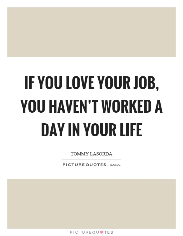 If you love your job, you haven\'t worked a day in your life ...