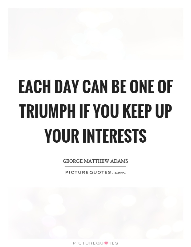Each day can be one of triumph if you keep up your interests Picture Quote #1
