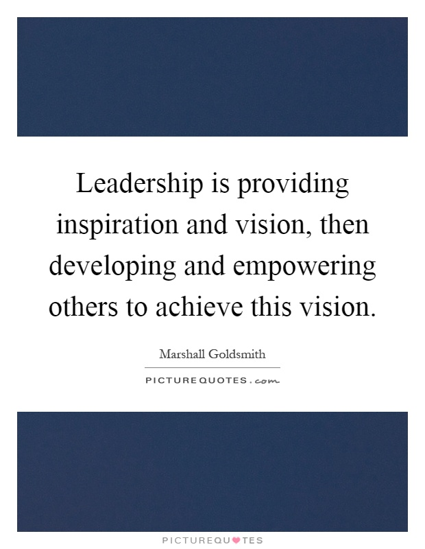 Leadership Is Providing Inspiration And Vision Then Developing