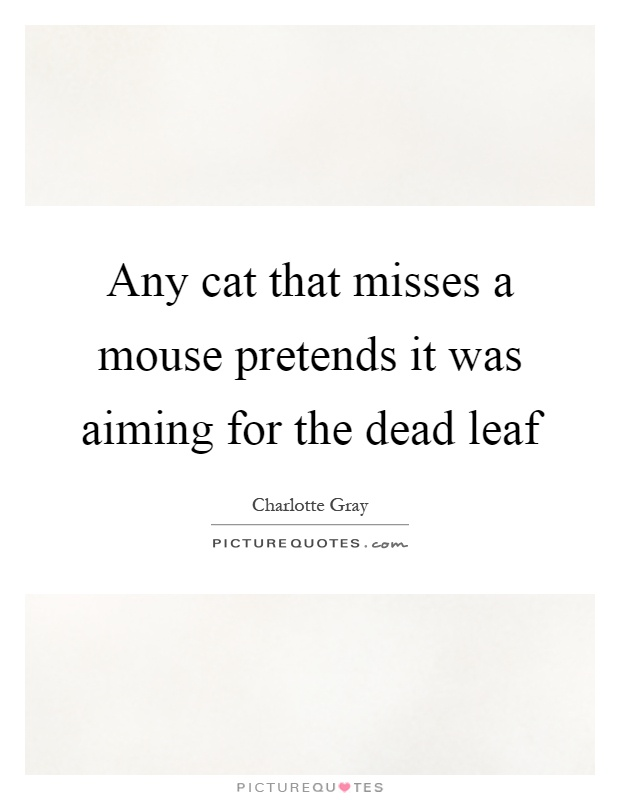 Any cat that misses a mouse pretends it was aiming for the dead leaf Picture Quote #1