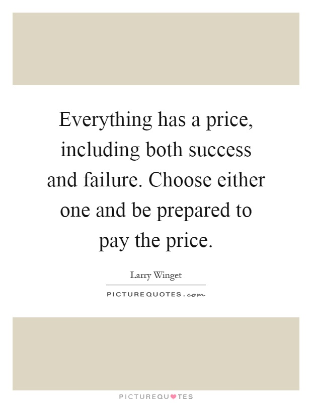 Everything has a price, including both success and failure. Choose either one and be prepared to pay the price Picture Quote #1