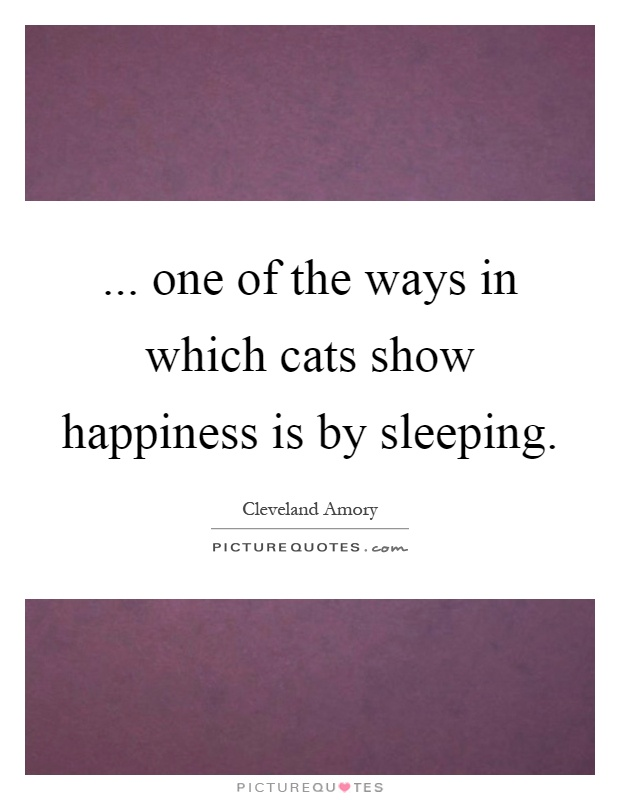 ... one of the ways in which cats show happiness is by sleeping Picture Quote #1