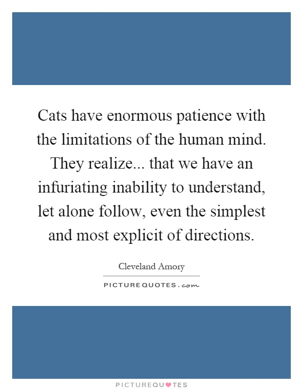 Cats have enormous patience with the limitations of the human mind. They realize... that we have an infuriating inability to understand, let alone follow, even the simplest and most explicit of directions Picture Quote #1