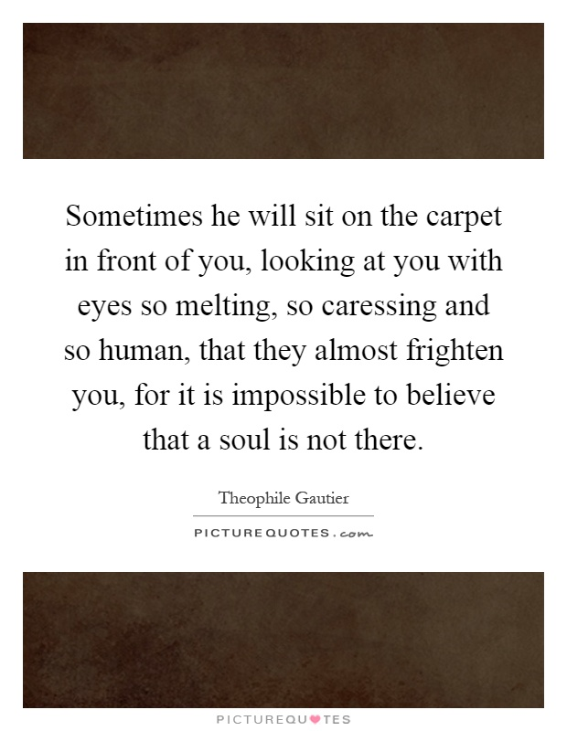Sometimes he will sit on the carpet in front of you, looking at you with eyes so melting, so caressing and so human, that they almost frighten you, for it is impossible to believe that a soul is not there Picture Quote #1