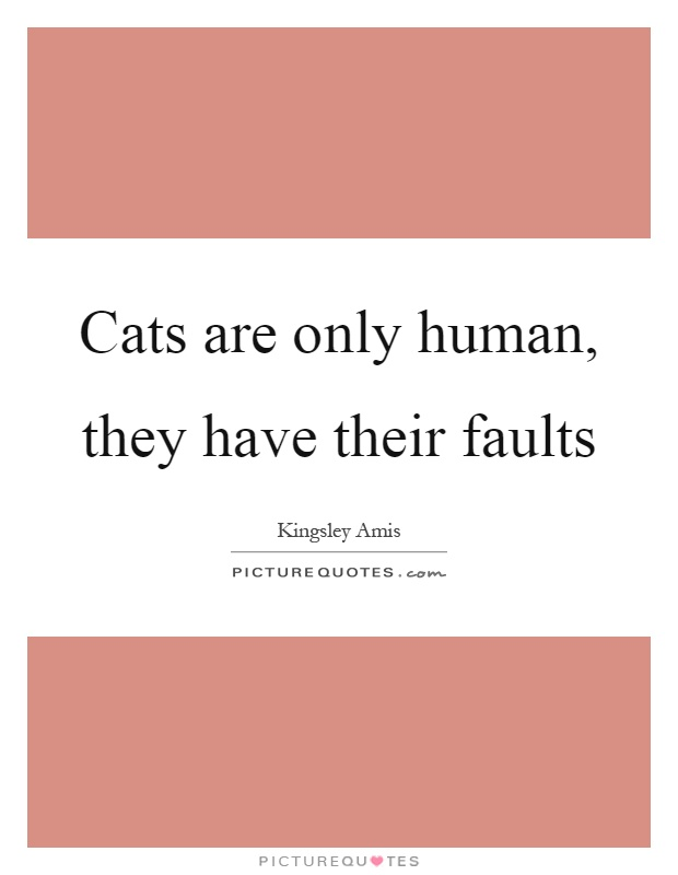 Cats are only human, they have their faults Picture Quote #1