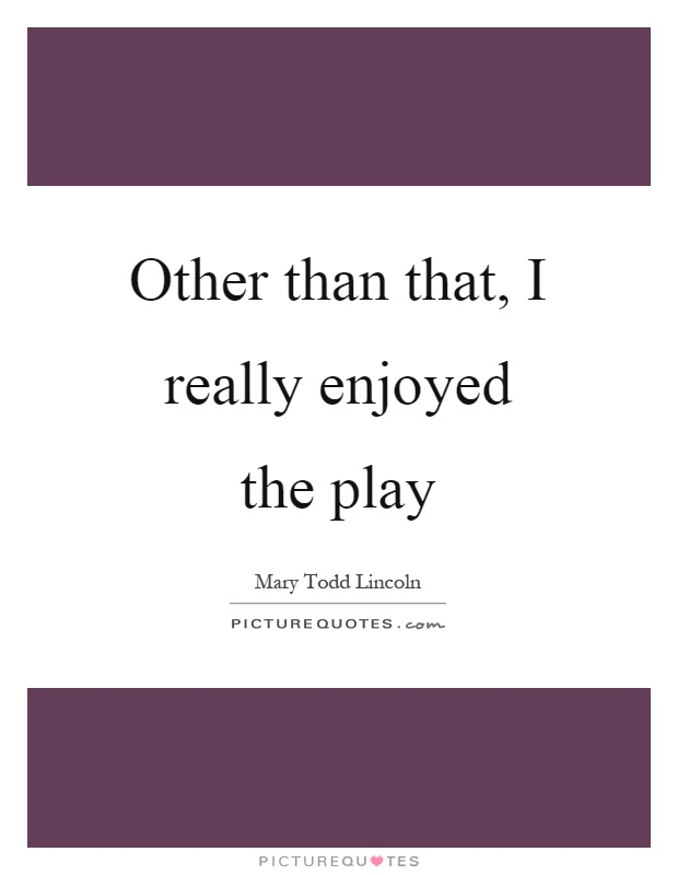 Other than that, I really enjoyed the play Picture Quote #1