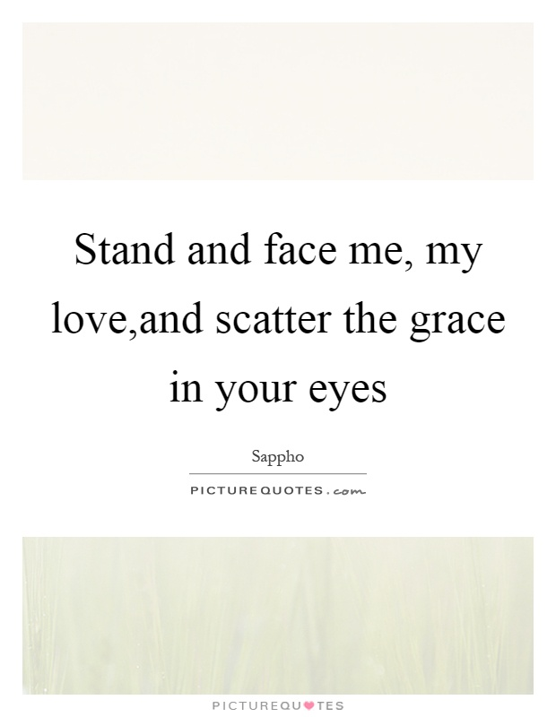 Stand and face me, my love,and scatter the grace in your eyes Picture Quote #1