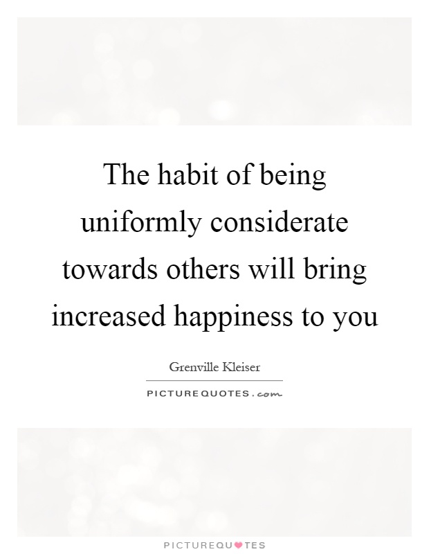 The habit of being uniformly considerate towards others will bring increased happiness to you Picture Quote #1