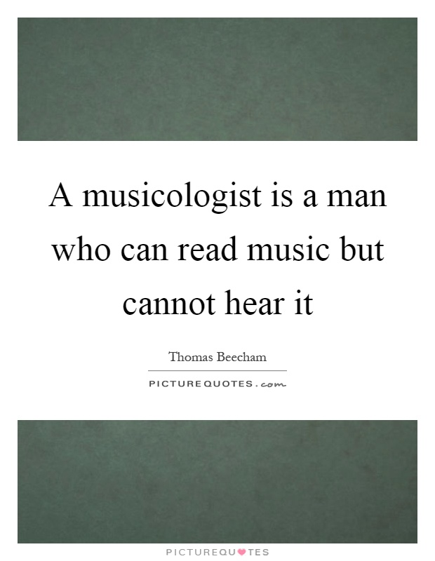 A musicologist is a man who can read music but cannot hear it Picture Quote #1
