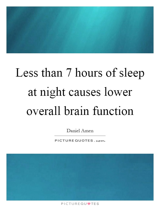 Less than 7 hours of sleep at night causes lower overall brain function Picture Quote #1
