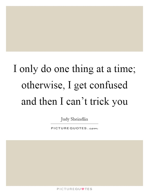 I only do one thing at a time; otherwise, I get confused and then I can't trick you Picture Quote #1