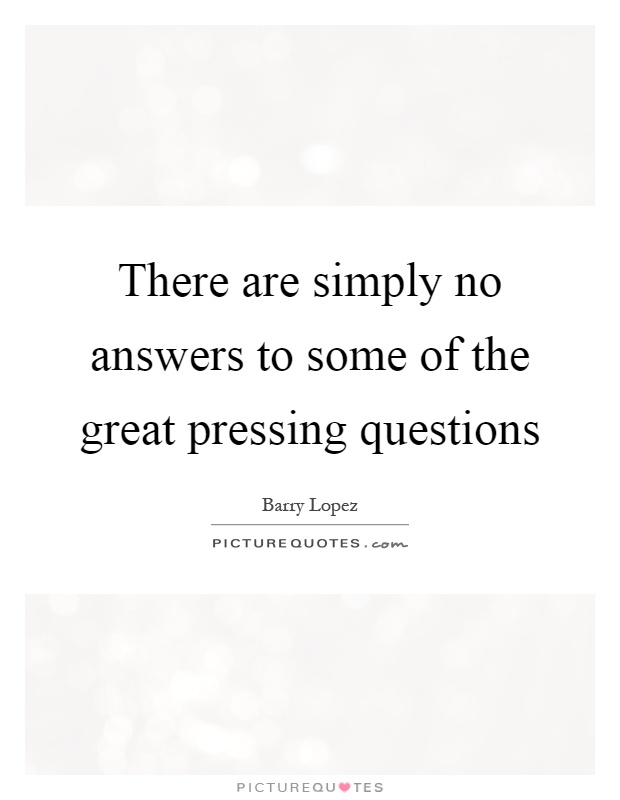 There are simply no answers to some of the great pressing questions Picture Quote #1