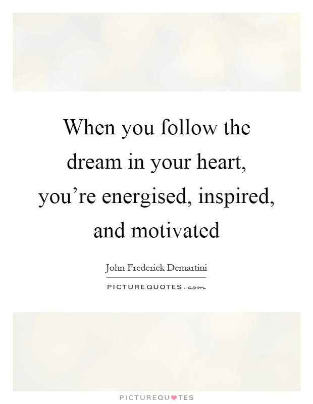 When you follow the dream in your heart, you're energised, inspired, and motivated Picture Quote #1