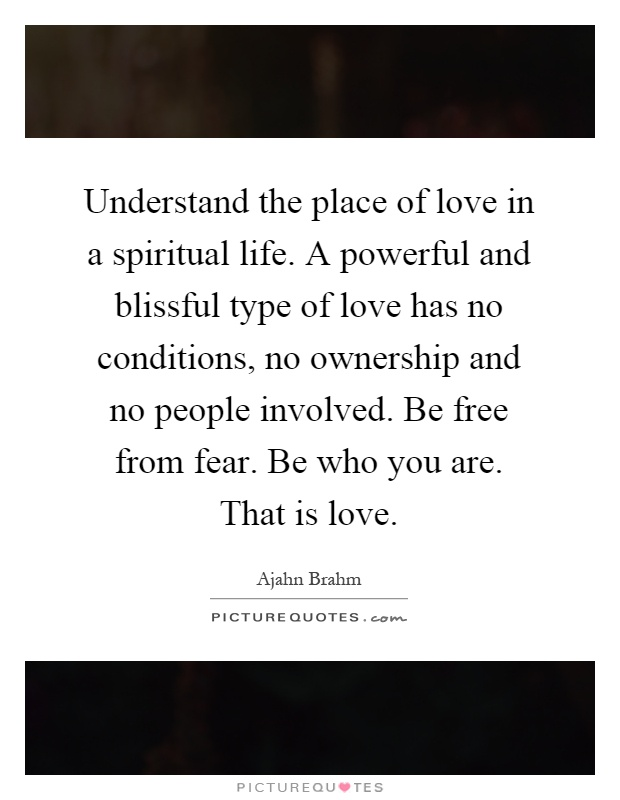 Understand the place of love in a spiritual life. A powerful and blissful type of love has no conditions, no ownership and no people involved. Be free from fear. Be who you are. That is love Picture Quote #1
