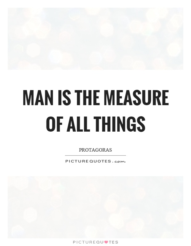 man is the measure of all things Protagoras was the author of the famous saying, man is the measure of all things of what is, that it is of what is not, that it is not this saying puts in a nutshell the whole teaching of protagoras indeed, it contains the essence of the entire thought of the sophists.