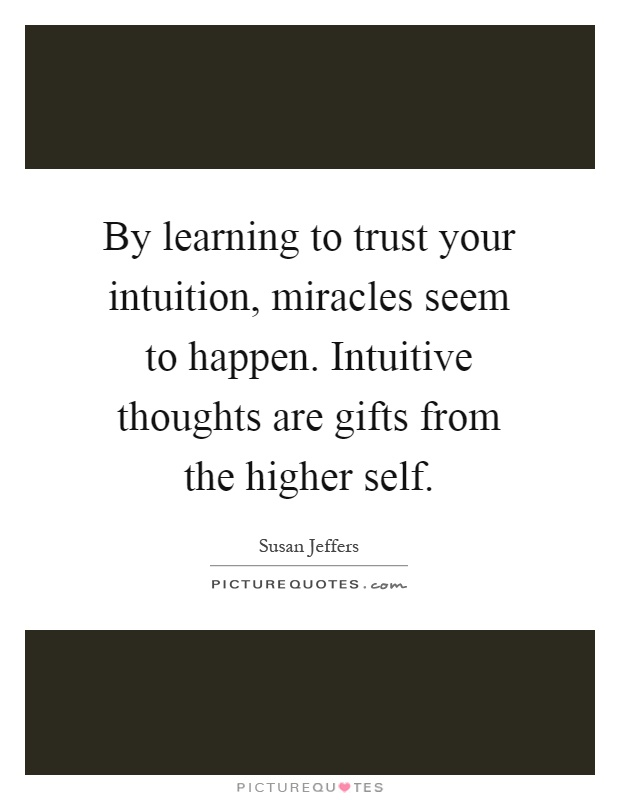By learning to trust your intuition, miracles seem to happen. Intuitive thoughts are gifts from the higher self Picture Quote #1