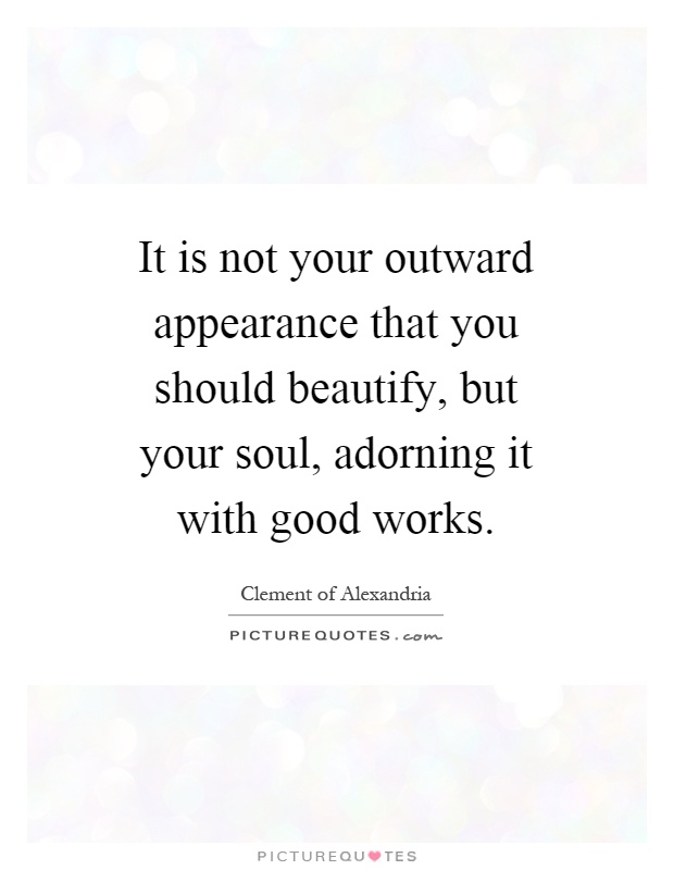 It is not your outward appearance that you should beautify, but your soul, adorning it with good works Picture Quote #1