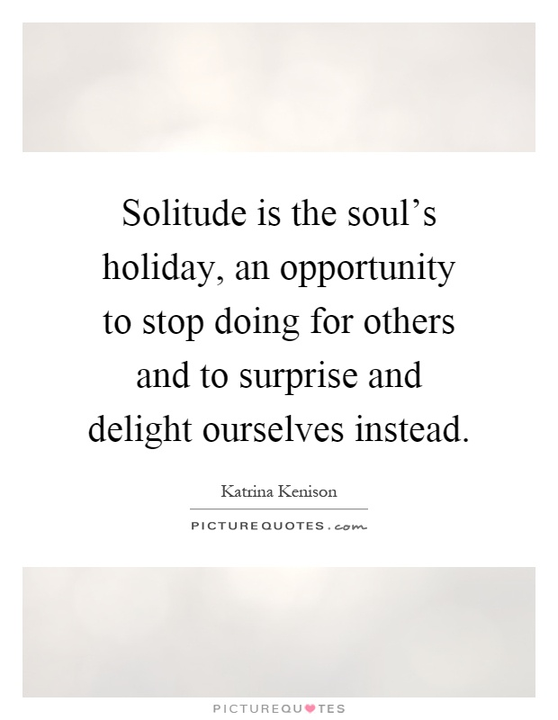 Solitude is the soul's holiday, an opportunity to stop doing for others and to surprise and delight ourselves instead Picture Quote #1