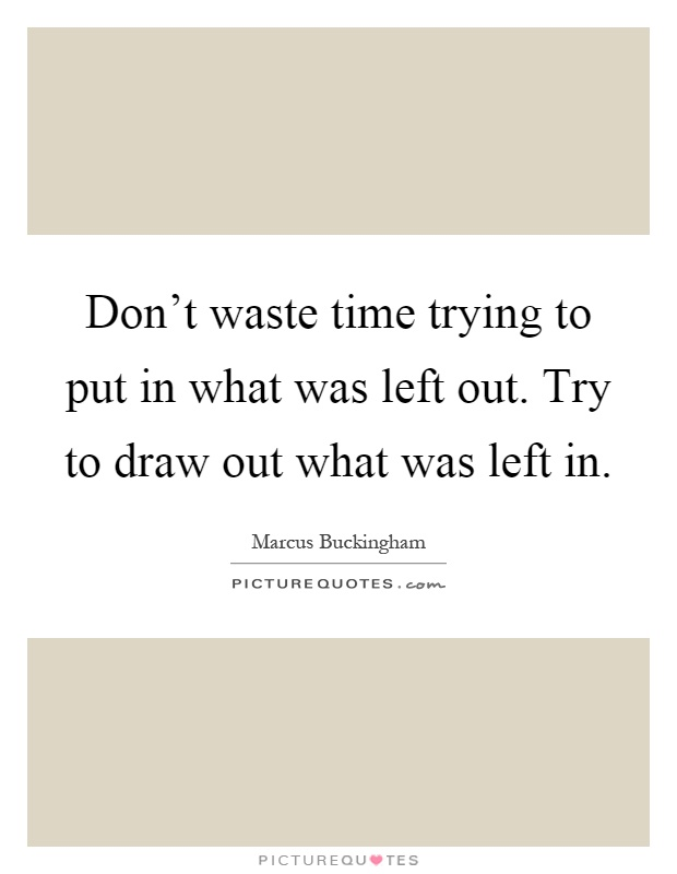 Don't waste time trying to put in what was left out. Try to draw out what was left in Picture Quote #1